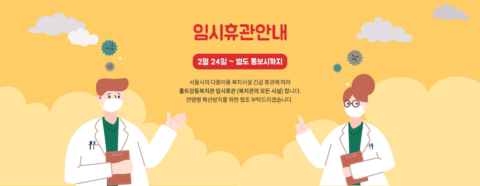 임시휴관안내    2월 24일 ~ 별도 통보시까지 서울시의 다중이용 복지시설 긴급 휴관에 따라    홀트강동복지관 임시휴관 (복지관의 모든 시설) 합니다.    전염병 확산방지를 위한 협조 부탁드리겠습니다.